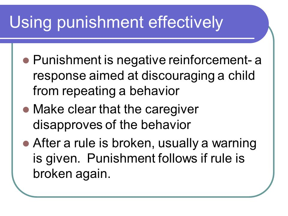 Using punishment effectively Punishment is negative reinforcement- a response aimed at discouraging a child from repeating a behavior Make clear that