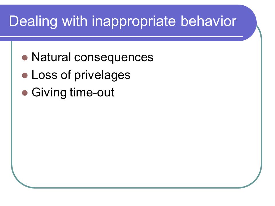 Dealing with inappropriate behavior Natural consequences Loss of privelages Giving time-out