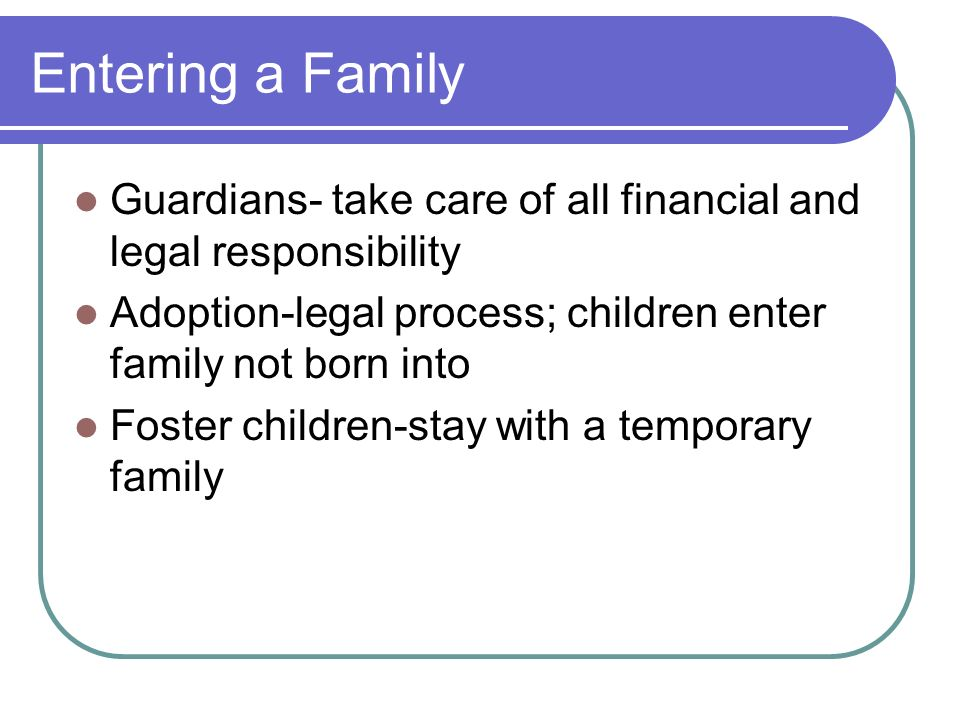 Entering a Family Guardians- take care of all financial and legal responsibility Adoption-legal process; children enter family not born into Foster ch
