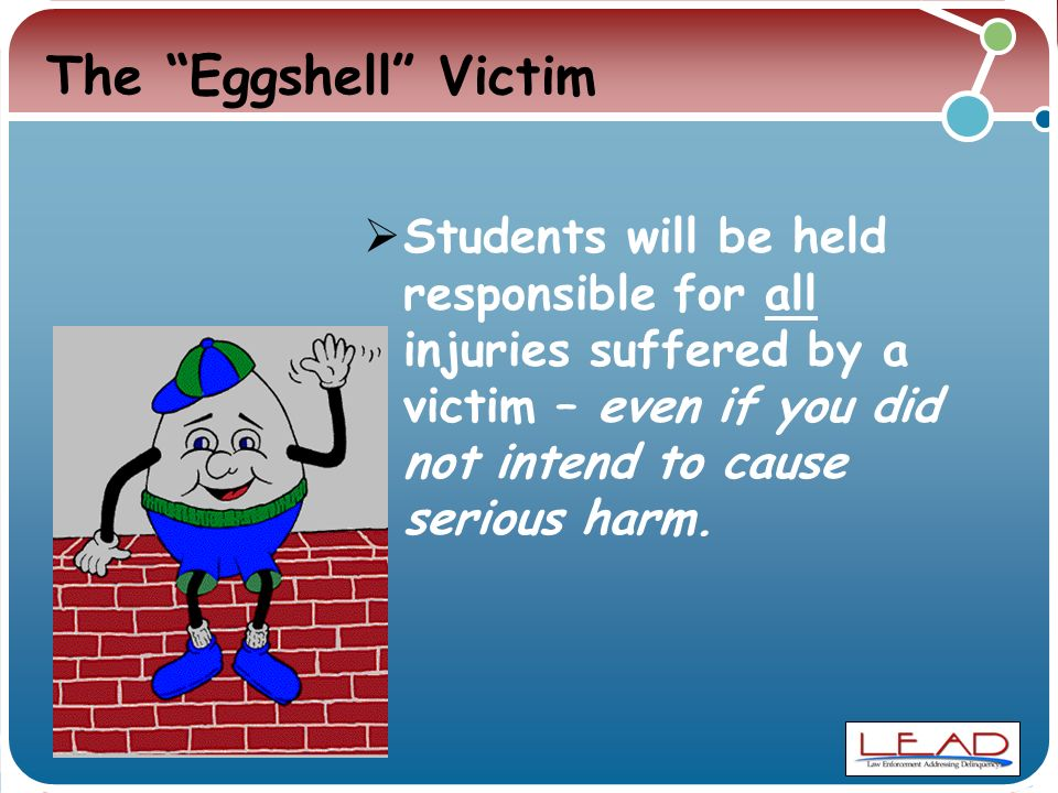 The Eggshell Victim  Students will be held responsible for all injuries suffered by a victim – even if you did not intend to cause serious harm.