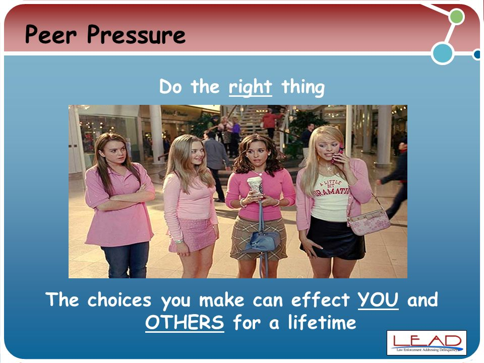 Peer Pressure Do the right thing The choices you make can effect YOU and OTHERS for a lifetime