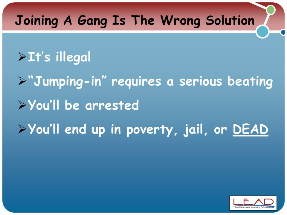 Joining A Gang Is The Wrong Solution  It's illegal  Jumping-in requires a serious beating  You'll be arrested  You'll end up in poverty, jail, or DEAD