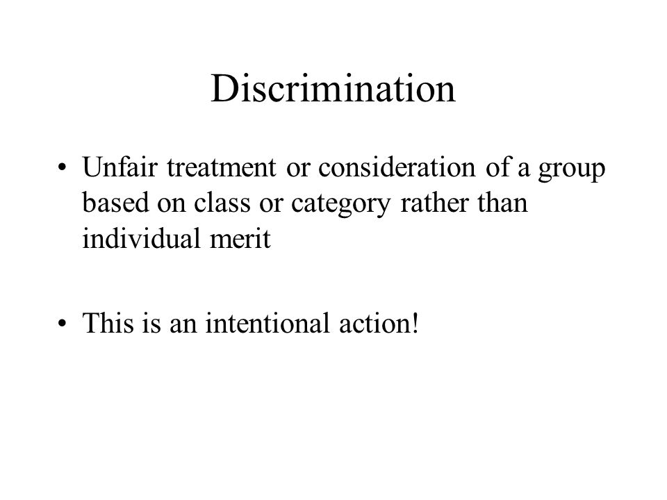 Discrimination Unfair treatment or consideration of a group based on class or category rather than individual merit This is an intentional action!