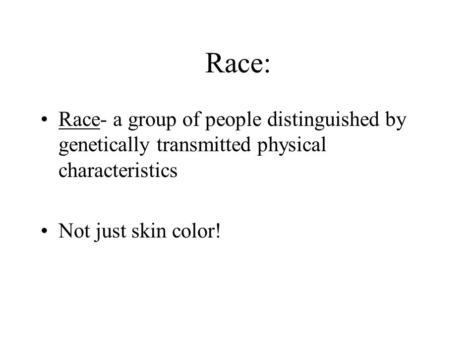Race: Race- a group of people distinguished by genetically transmitted physical characteristics Not just skin color!