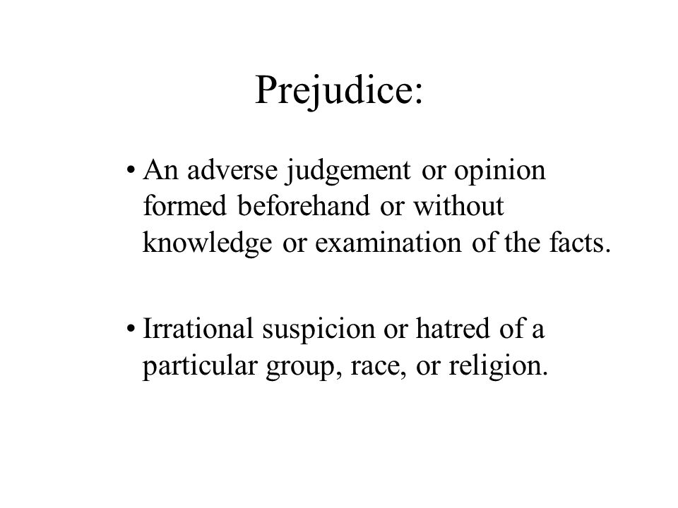Prejudice: An adverse judgement or opinion formed beforehand or without knowledge or examination of the facts.