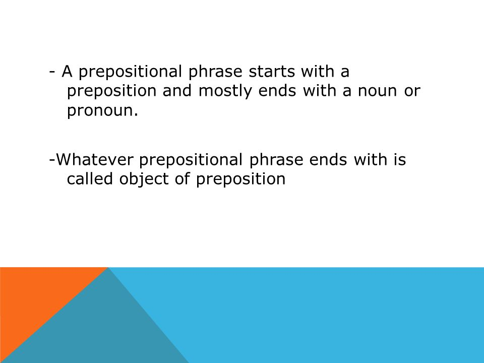 - A prepositional phrase starts with a preposition and mostly ends with a noun or pronoun.