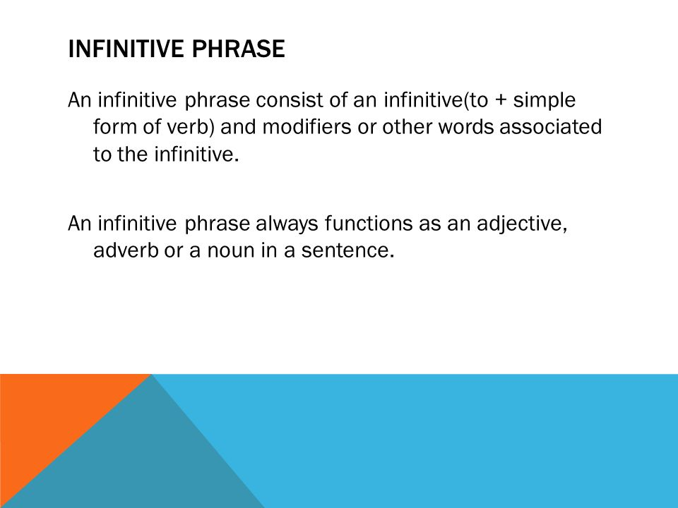 INFINITIVE PHRASE An infinitive phrase consist of an infinitive(to + simple form of verb) and modifiers or other words associated to the infinitive.