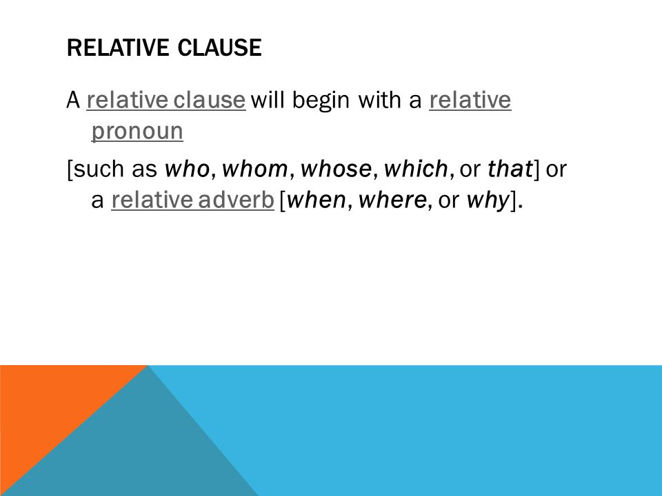RELATIVE CLAUSE A relative clause will begin with a relative pronoun relative clauserelative pronoun [such as who, whom, whose, which, or that] or a relative adverb [when, where, or why].relative adverb