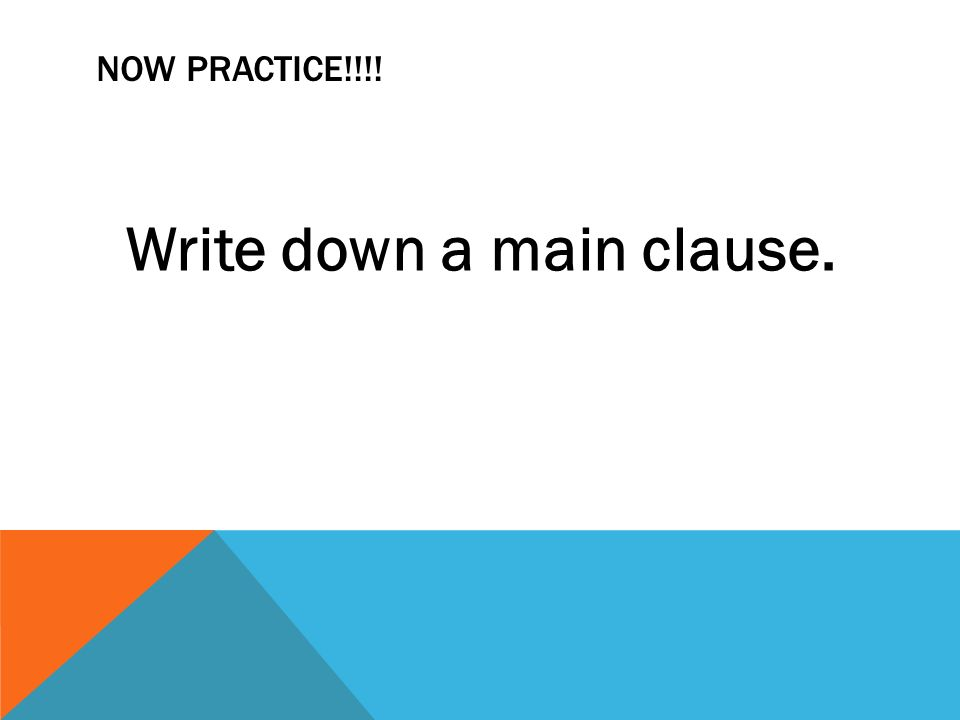NOW PRACTICE!!!! Write down a main clause.