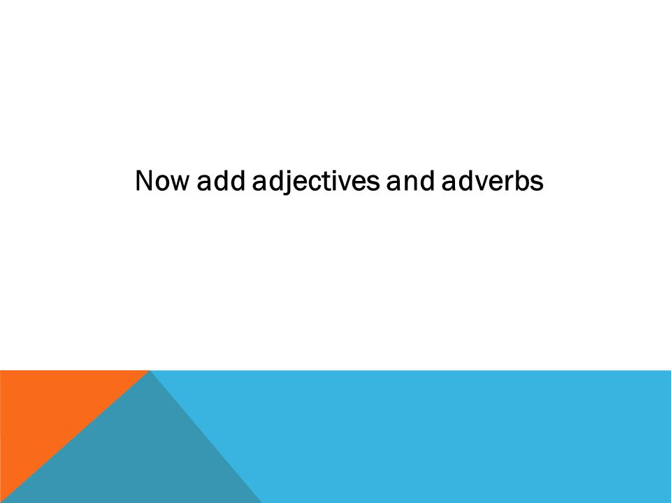 Now add adjectives and adverbs