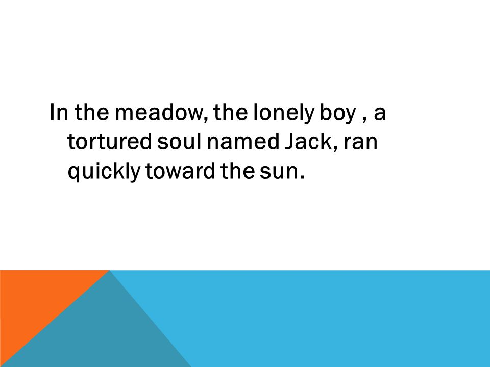In the meadow, the lonely boy, a tortured soul named Jack, ran quickly toward the sun.