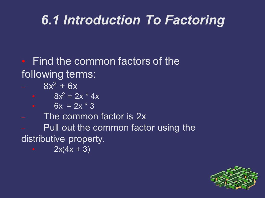 6.1 Introduction To Factoring Find the common factors of the following terms:  8x 2 + 6x 8x 2 = 2x * 4x 6x = 2x * 3  The common factor is 2x  Pull out the common factor using the distributive property.