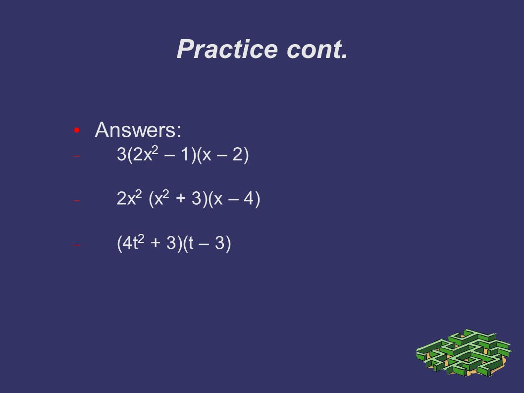 Practice cont. Answers:  3(2x 2 – 1)(x – 2)  2x 2 (x 2 + 3)(x – 4)  (4t 2 + 3)(t – 3)