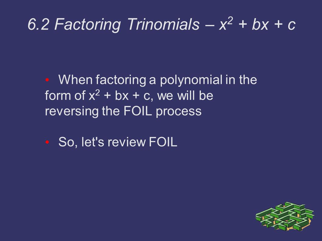 When factoring a polynomial in the form of x 2 + bx + c, we will be reversing the FOIL process So, let s review FOIL