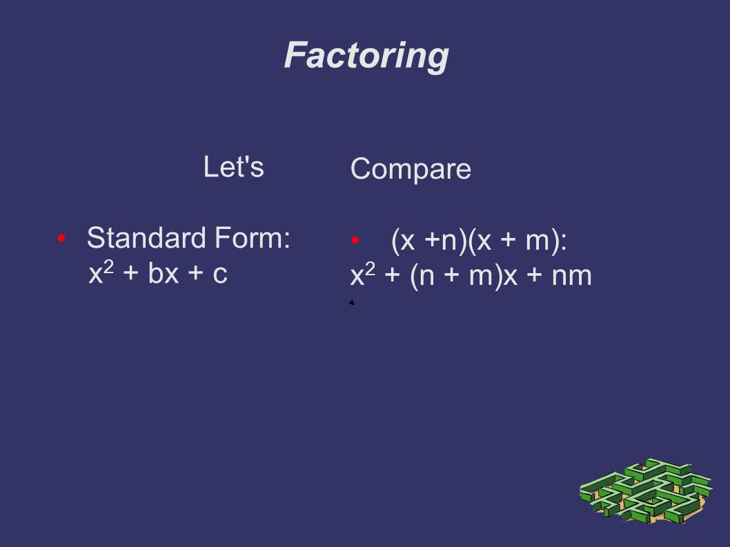 Factoring Let s Standard Form: x 2 + bx + c Compare (x +n)(x + m): x 2 + (n + m)x + nm