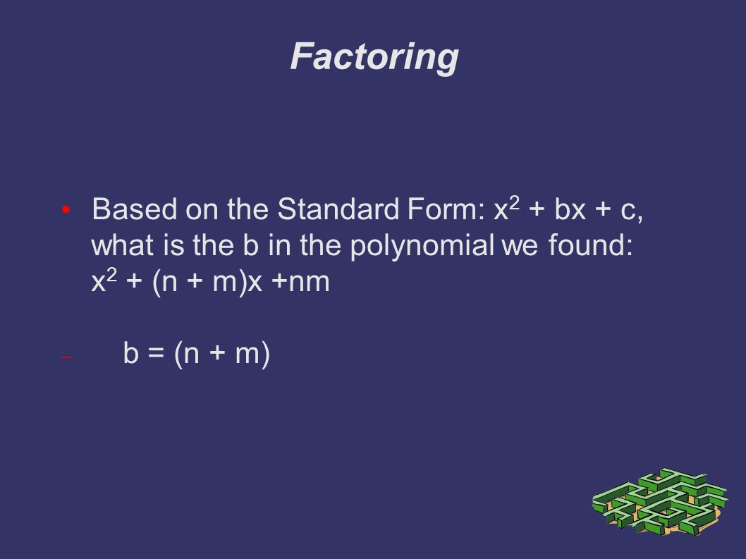 Factoring Based on the Standard Form: x 2 + bx + c, what is the b in the polynomial we found: x 2 + (n + m)x +nm  b = (n + m)