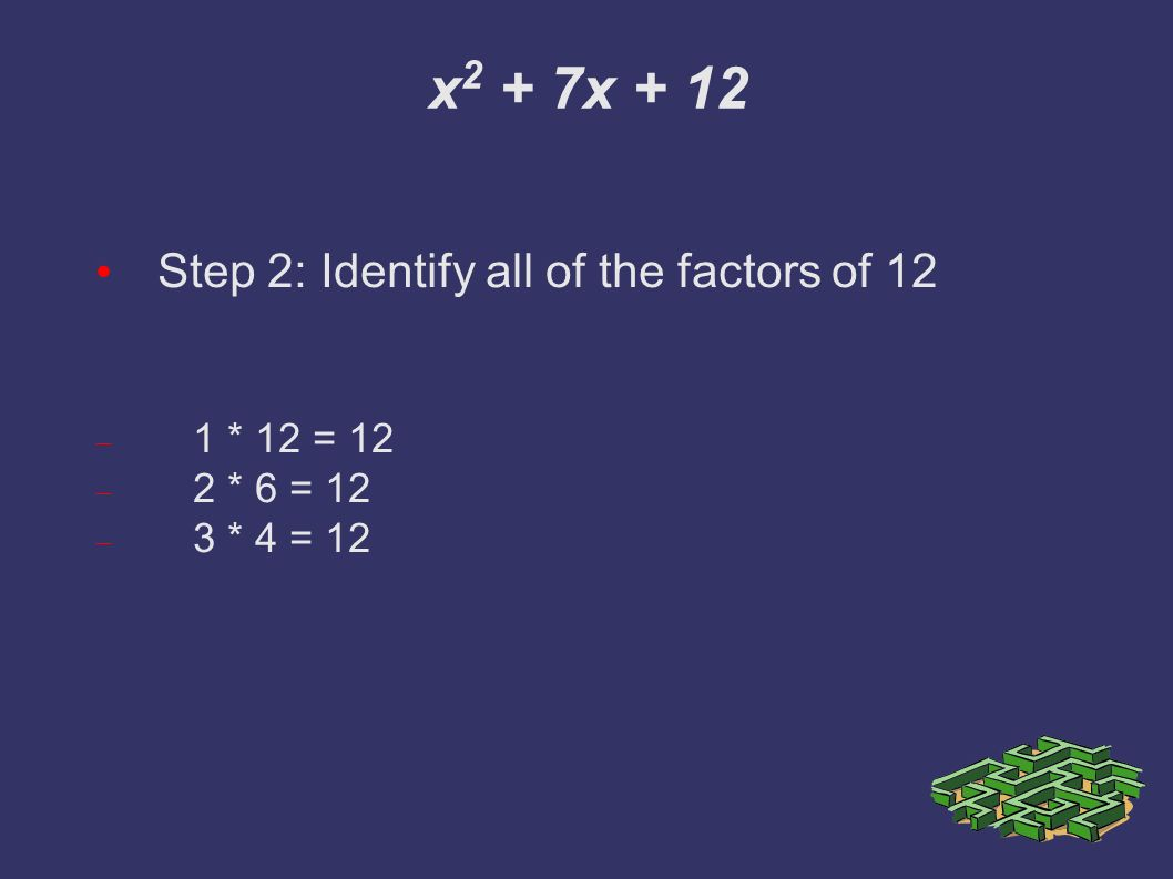 x 2 + 7x + 12 Step 2: Identify all of the factors of 12  1 * 12 = 12  2 * 6 = 12  3 * 4 = 12