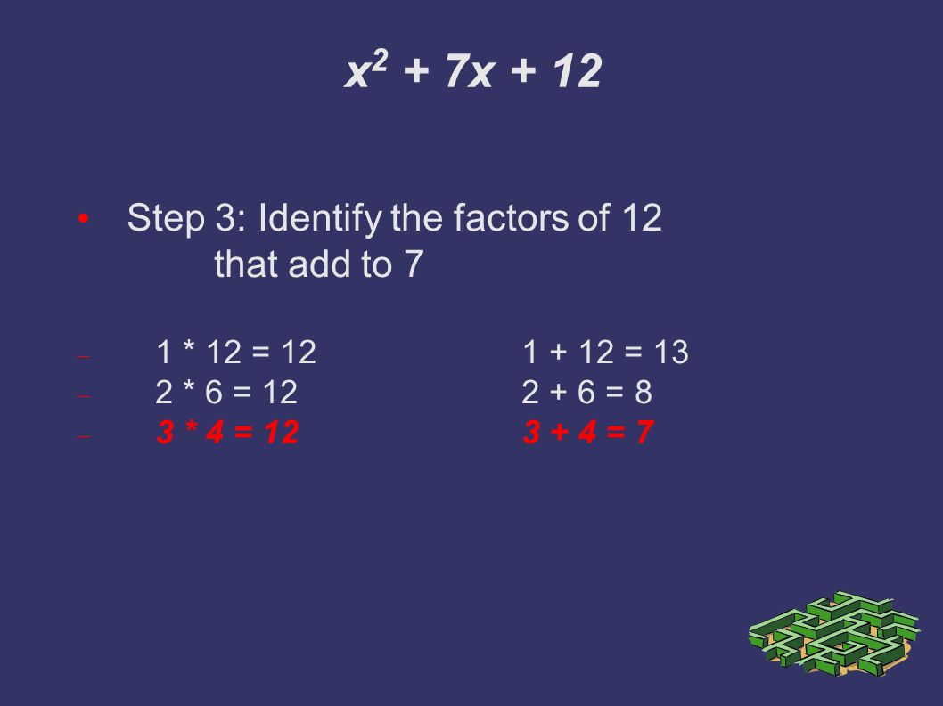 x 2 + 7x + 12 Step 3: Identify the factors of 12 that add to 7  1 * 12 = = 13  2 * 6 = = 8  3 * 4 = = 7