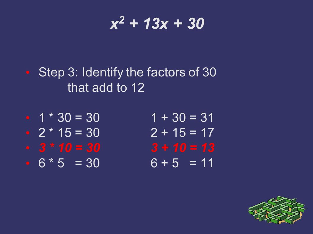 x x + 30 Step 3: Identify the factors of 30 that add to 12 1 * 30 = = 31 2 * 15 = = 17 3 * 10 = = 13 6 * 5 = = 11