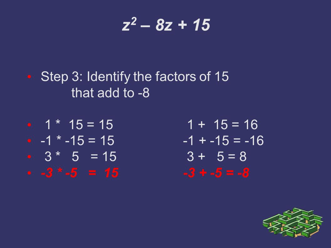 z 2 – 8z + 15 Step 3: Identify the factors of 15 that add to -8 1 * 15 = = * -15 = = * 5 = = 8 -3 * -5 = = -8