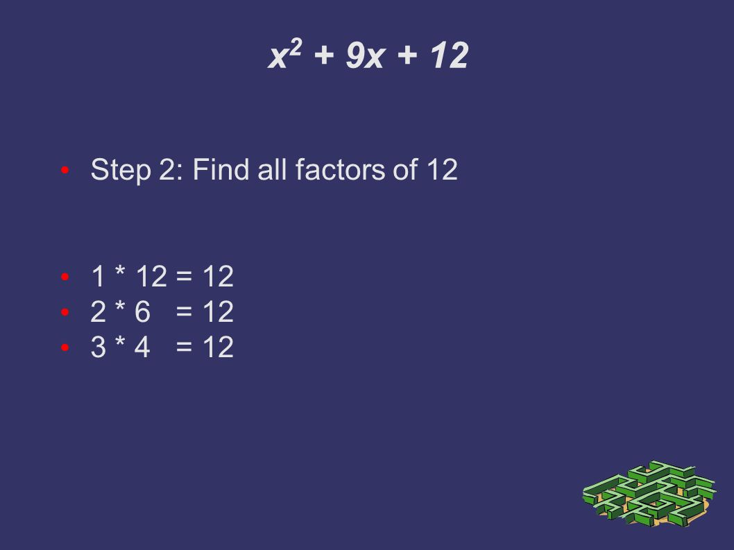 x 2 + 9x + 12 Step 2: Find all factors of 12 1 * 12 = 12 2 * 6 = 12 3 * 4 = 12