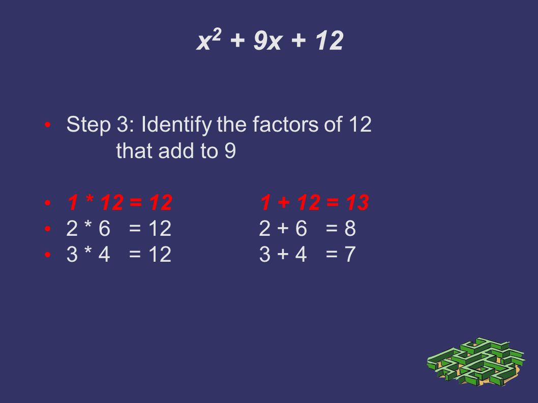 x 2 + 9x + 12 Step 3: Identify the factors of 12 that add to 9 1 * 12 = = 13 2 * 6 = = 8 3 * 4 = = 7