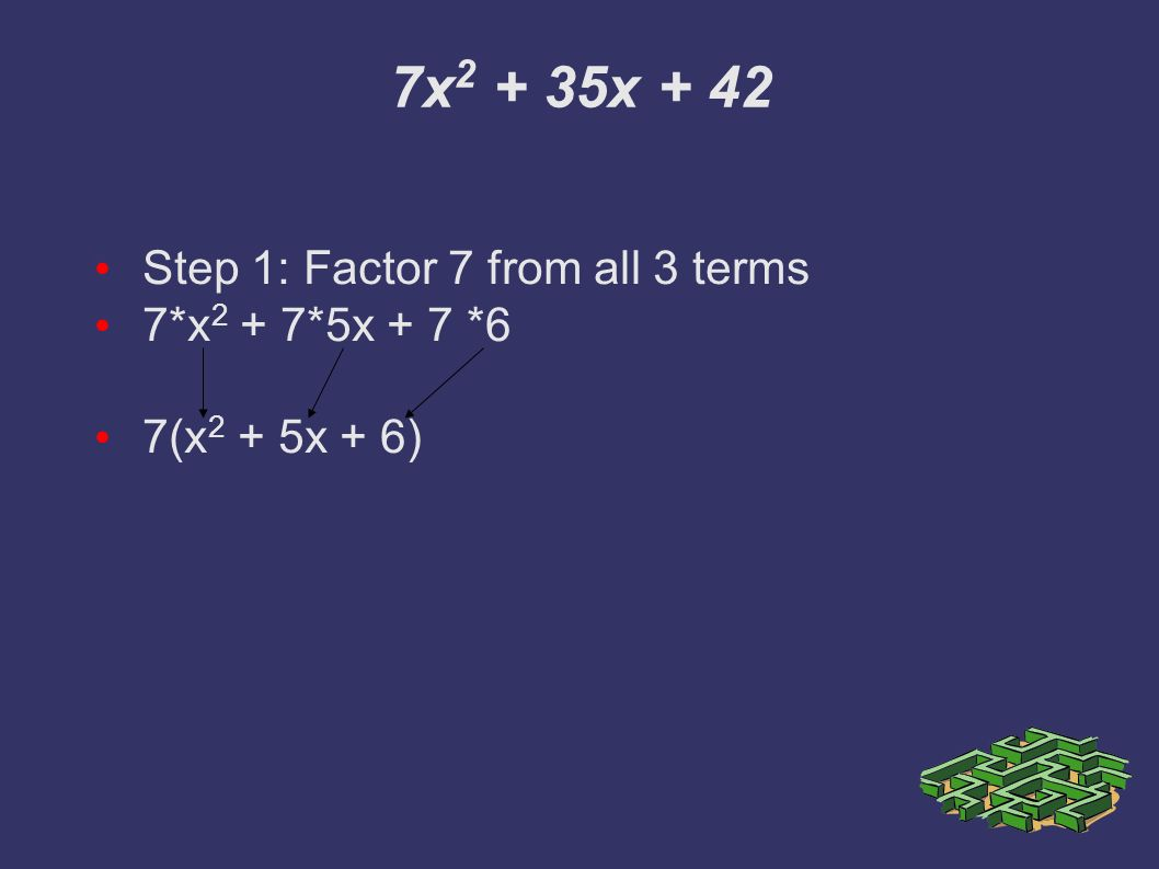 7x x + 42 Step 1: Factor 7 from all 3 terms 7*x 2 + 7*5x + 7 *6 7(x 2 + 5x + 6)