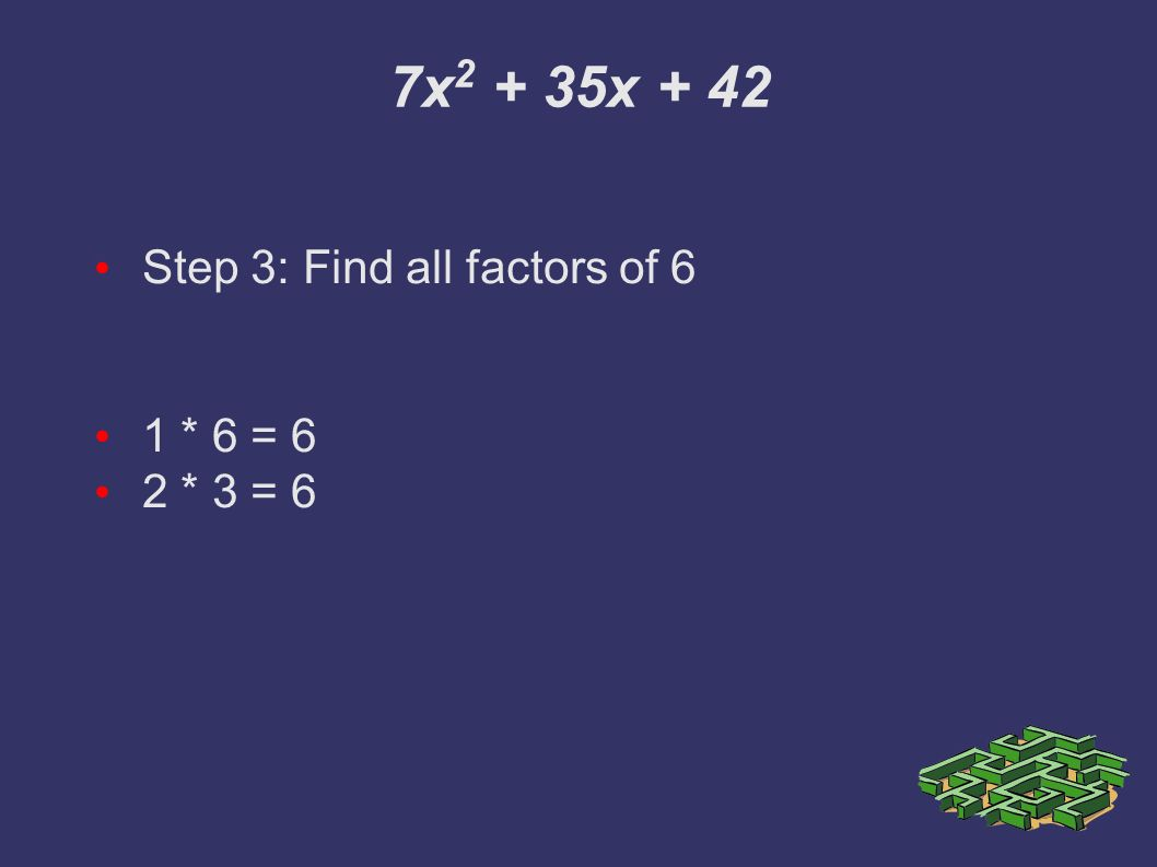 7x x + 42 Step 3: Find all factors of 6 1 * 6 = 6 2 * 3 = 6