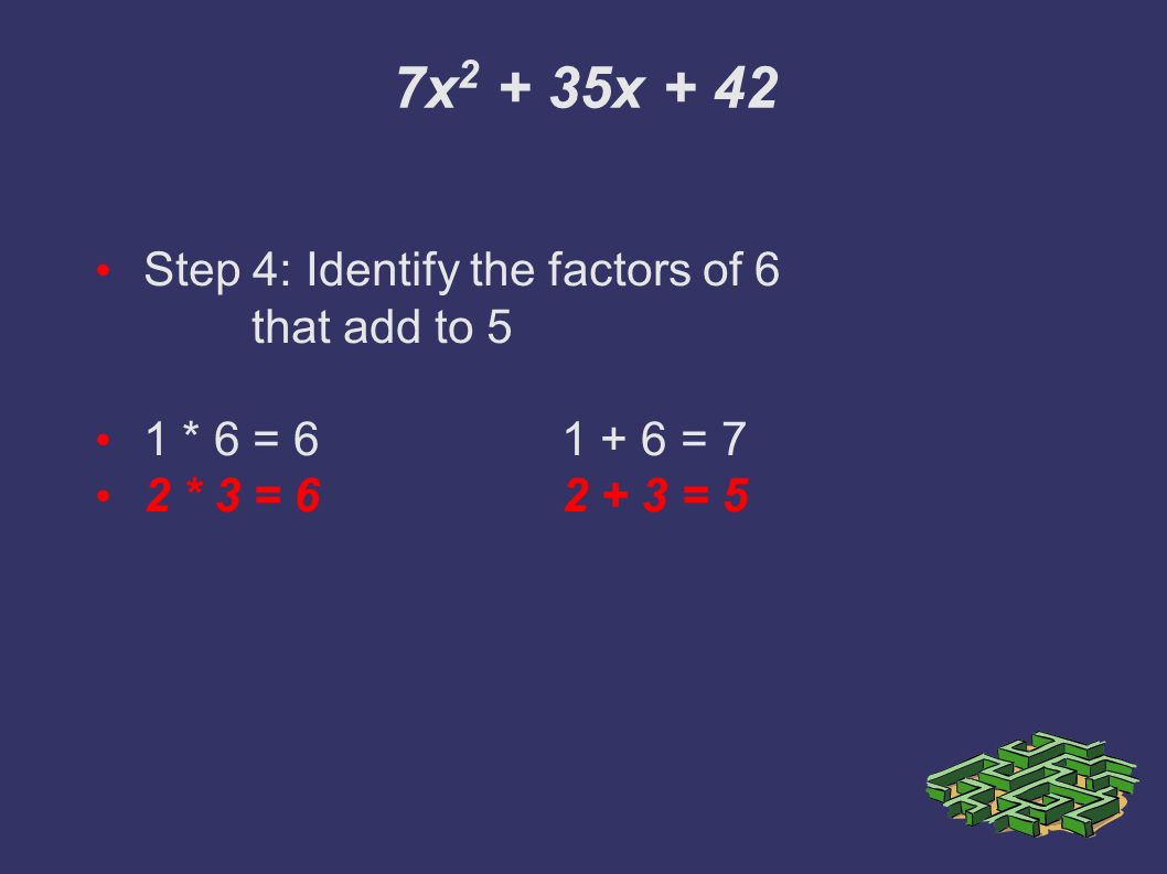7x x + 42 Step 4: Identify the factors of 6 that add to 5 1 * 6 = = 7 2 * 3 = = 5