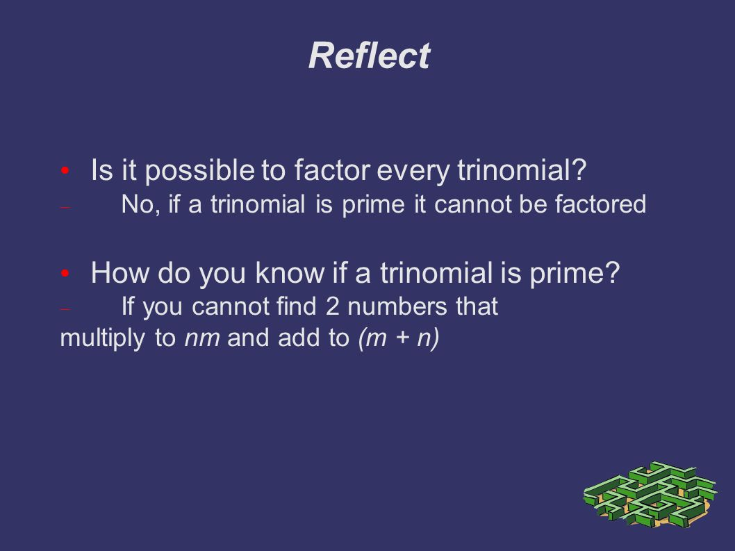 Reflect Is it possible to factor every trinomial.