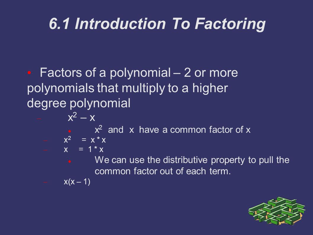 6.1 Introduction To Factoring Factors of a polynomial – 2 or more polynomials that multiply to a higher degree polynomial  x 2 – x x 2 and x have a common factor of x – x 2 = x * x – x = 1 * x We can use the distributive property to pull the common factor out of each term.