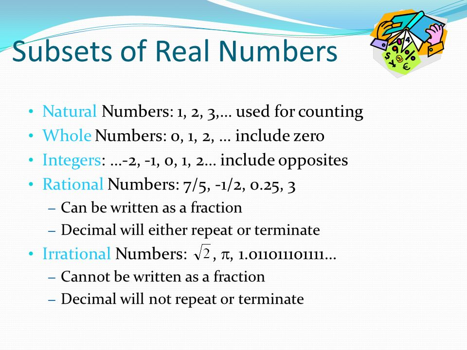 Natural Numbers: 1, 2, 3,… used for counting Whole Numbers: 0, 1, 2, … include zero Integers: …-2, -1, 0, 1, 2… include opposites Rational Numbers: 7/5, -1/2, 0.25, 3 – Can be written as a fraction – Decimal will either repeat or terminate Irrational Numbers:, , … – Cannot be written as a fraction – Decimal will not repeat or terminate
