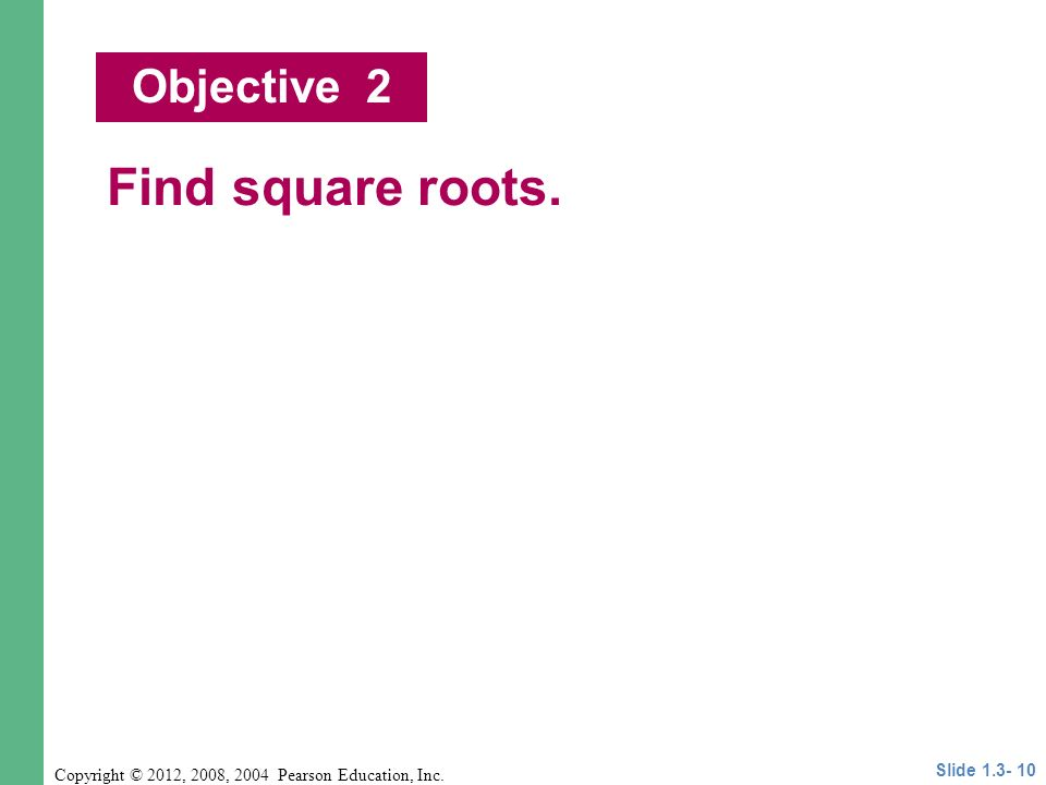 Copyright © 2012, 2008, 2004 Pearson Education, Inc. Find square roots. Objective 2 Slide