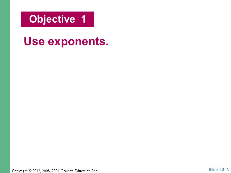 Copyright © 2012, 2008, 2004 Pearson Education, Inc. Use exponents. Objective 1 Slide