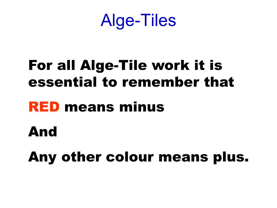 Alge-Tiles For all Alge-Tile work it is essential to remember that RED means minus And Any other colour means plus.