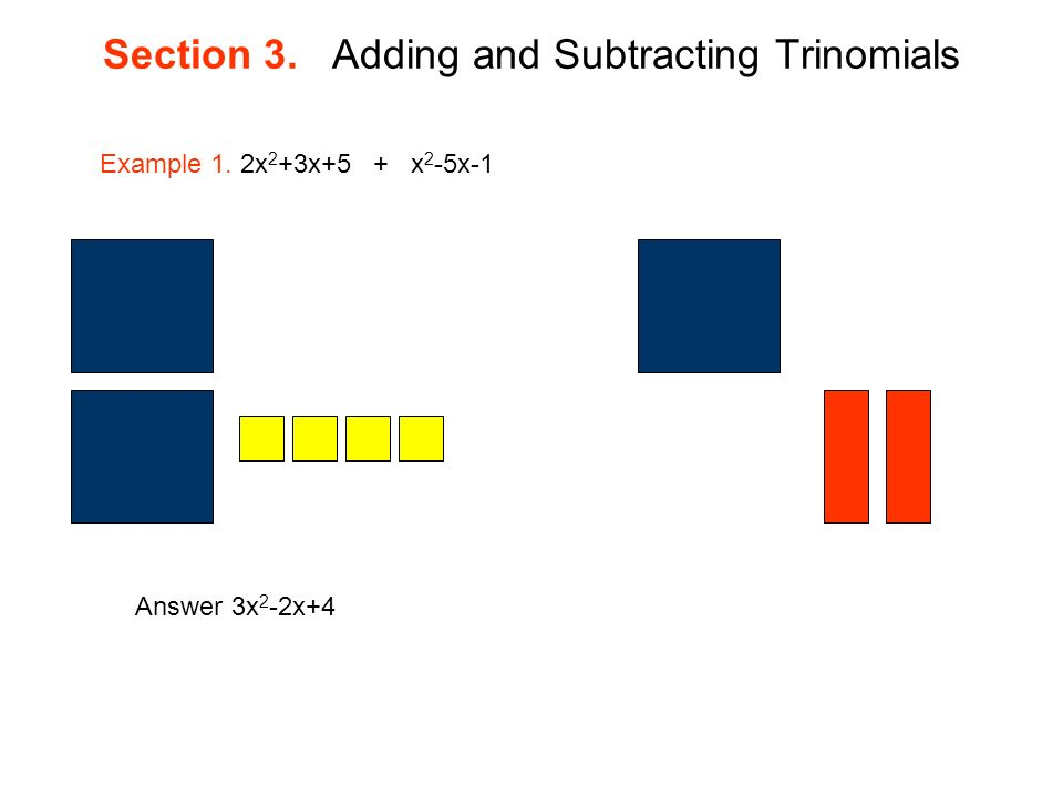 Section 3. Adding and Subtracting Trinomials Example 1. 2x 2 +3x+5 + x 2 -5x-1 Answer 3x 2 -2x+4