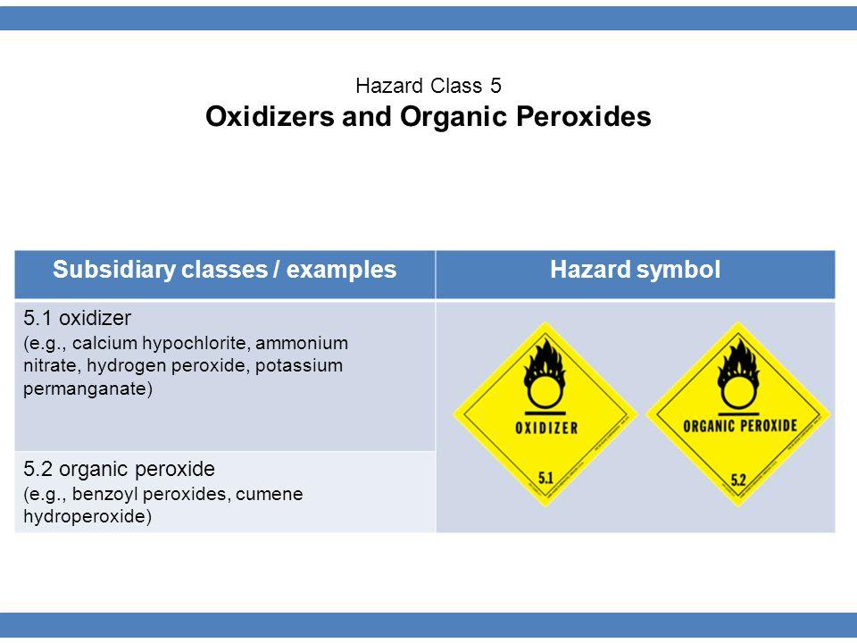Subsidiary classes / examplesHazard symbol 5.1 oxidizer (e.g., calcium hypochlorite, ammonium nitrate, hydrogen peroxide, potassium permanganate) 5.2 organic peroxide (e.g., benzoyl peroxides, cumene hydroperoxide) Hazard Class 5 Oxidizers and Organic Peroxides