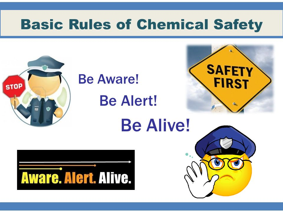 Basic Rules of Chemical Safety Be Aware! Be Alert! Be Alive!