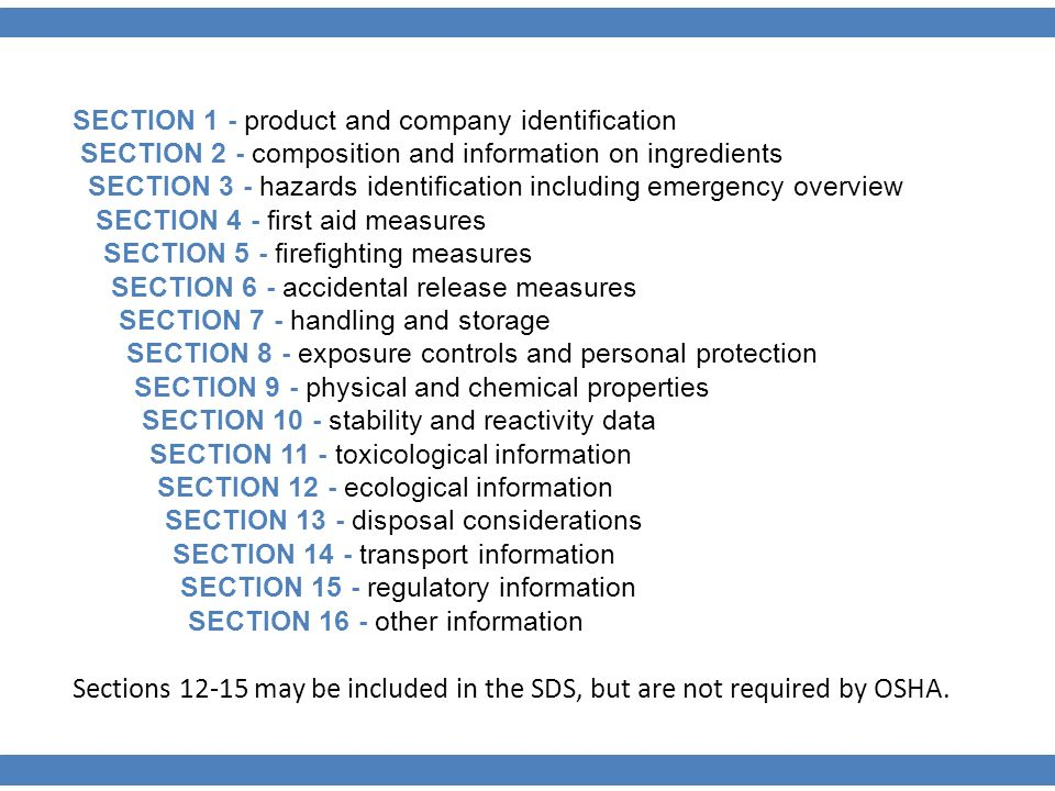 SECTION 1 - product and company identification SECTION 2 - composition and information on ingredients SECTION 3 - hazards identification including emergency overview SECTION 4 - first aid measures SECTION 5 - firefighting measures SECTION 6 - accidental release measures SECTION 7 - handling and storage SECTION 8 - exposure controls and personal protection SECTION 9 - physical and chemical properties SECTION 10 - stability and reactivity data SECTION 11 - toxicological information SECTION 12 - ecological information SECTION 13 - disposal considerations SECTION 14 - transport information SECTION 15 - regulatory information SECTION 16 - other information Sections may be included in the SDS, but are not required by OSHA.