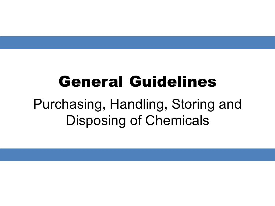 General Guidelines Purchasing, Handling, Storing and Disposing of Chemicals