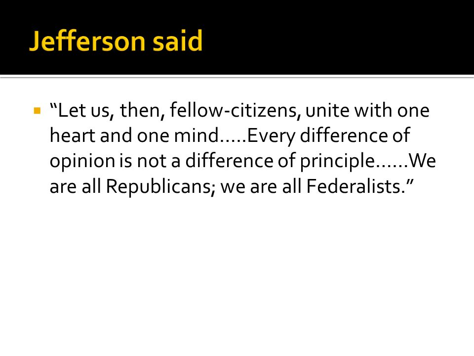  Let us, then, fellow-citizens, unite with one heart and one mind…..Every difference of opinion is not a difference of principle……We are all Republicans; we are all Federalists.
