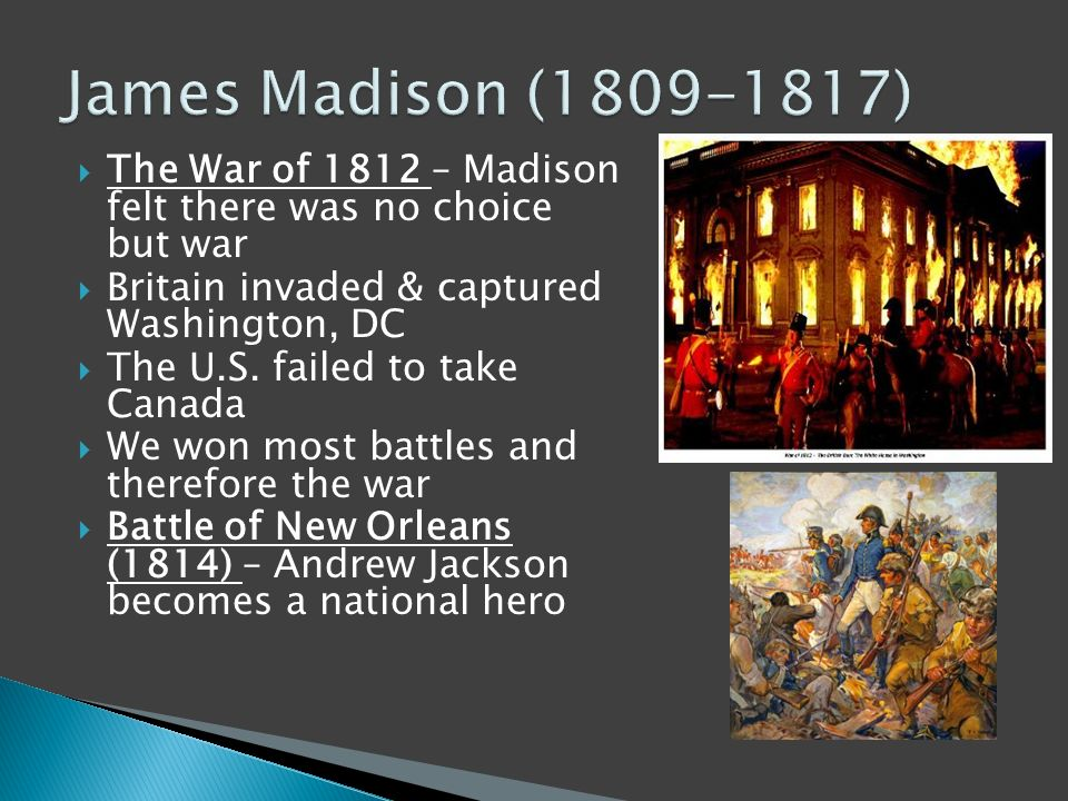  The War of 1812 – Madison felt there was no choice but war  Britain invaded & captured Washington, DC  The U.S.