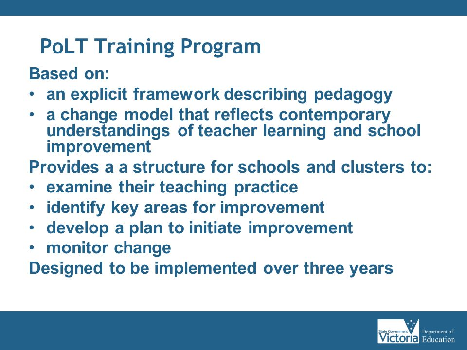 PoLT Training Program Based on: an explicit framework describing pedagogy a change model that reflects contemporary understandings of teacher learning and school improvement Provides a a structure for schools and clusters to: examine their teaching practice identify key areas for improvement develop a plan to initiate improvement monitor change Designed to be implemented over three years