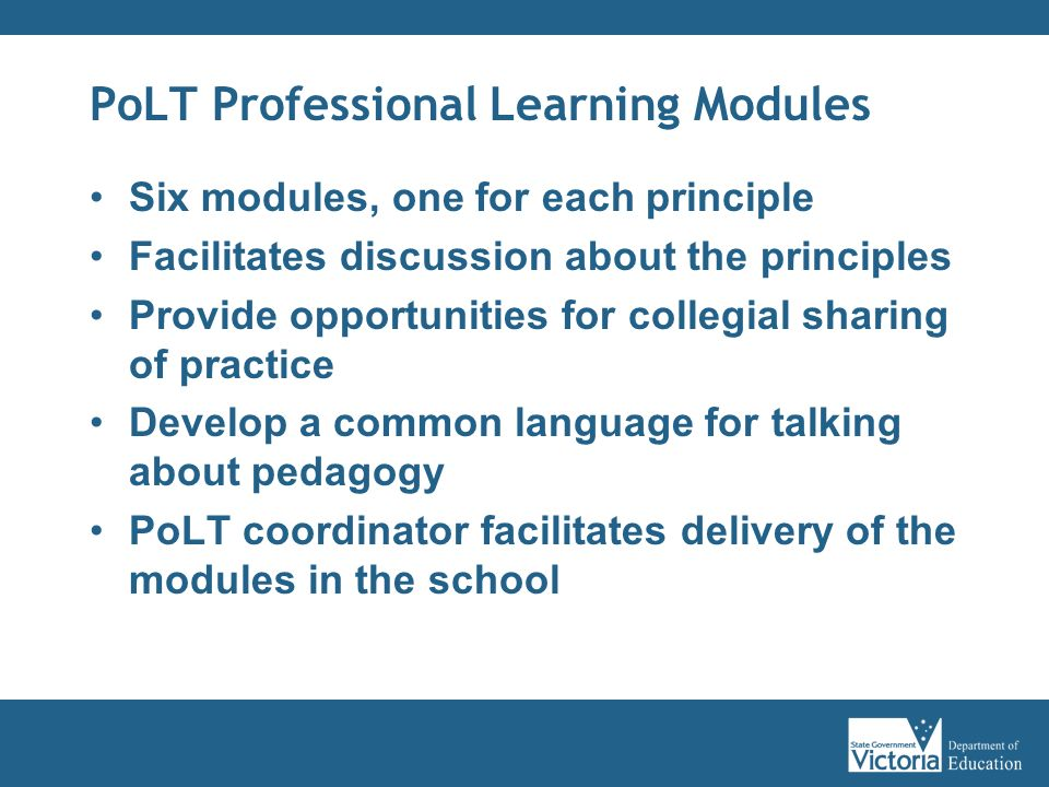 PoLT Professional Learning Modules Six modules, one for each principle Facilitates discussion about the principles Provide opportunities for collegial sharing of practice Develop a common language for talking about pedagogy PoLT coordinator facilitates delivery of the modules in the school