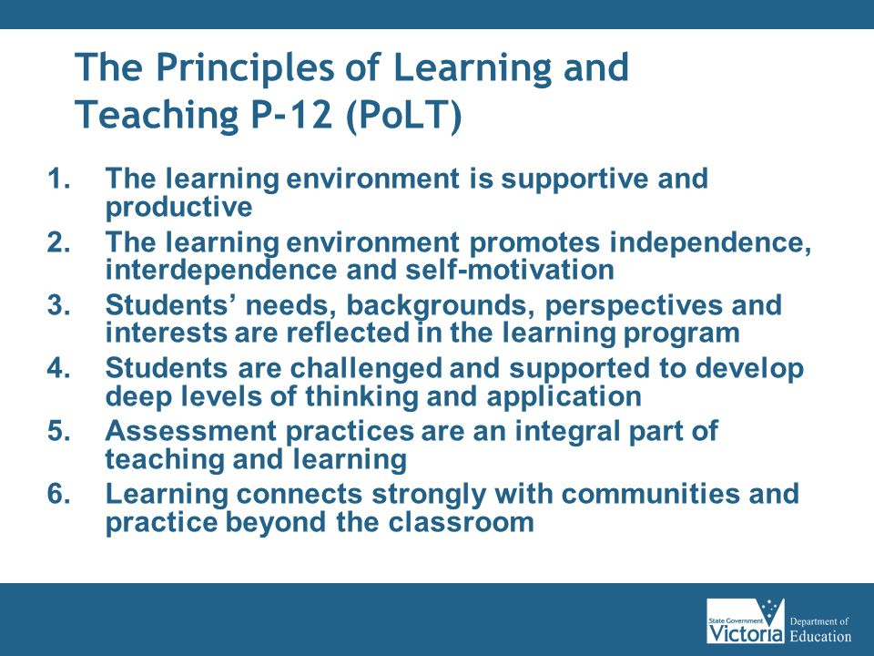 The Principles of Learning and Teaching P-12 (PoLT) 1.The learning environment is supportive and productive 2.The learning environment promotes independence, interdependence and self-motivation 3.Students' needs, backgrounds, perspectives and interests are reflected in the learning program 4.Students are challenged and supported to develop deep levels of thinking and application 5.Assessment practices are an integral part of teaching and learning 6.Learning connects strongly with communities and practice beyond the classroom