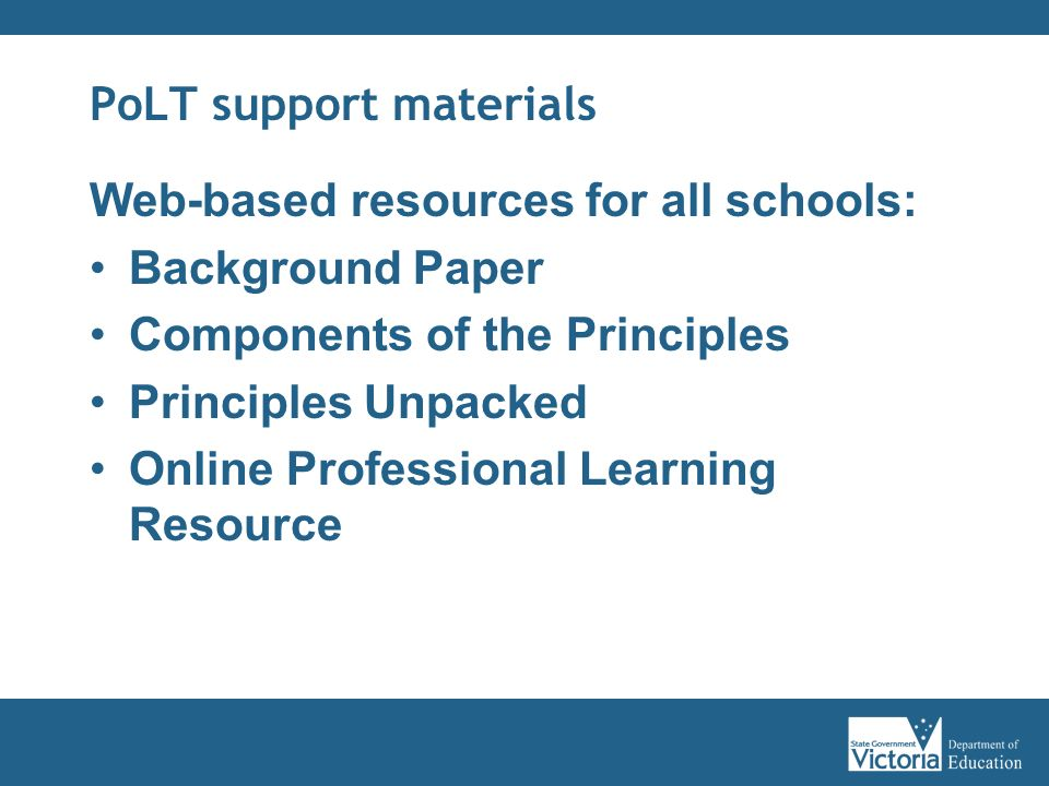 PoLT support materials Web-based resources for all schools: Background Paper Components of the Principles Principles Unpacked Online Professional Learning Resource