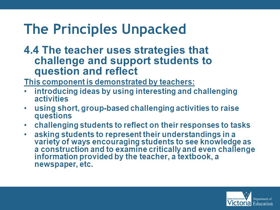 The Principles Unpacked 4.4 The teacher uses strategies that challenge and support students to question and reflect This component is demonstrated by teachers: introducing ideas by using interesting and challenging activities using short, group-based challenging activities to raise questions challenging students to reflect on their responses to tasks asking students to represent their understandings in a variety of ways encouraging students to see knowledge as a construction and to examine critically and even challenge information provided by the teacher, a textbook, a newspaper, etc.