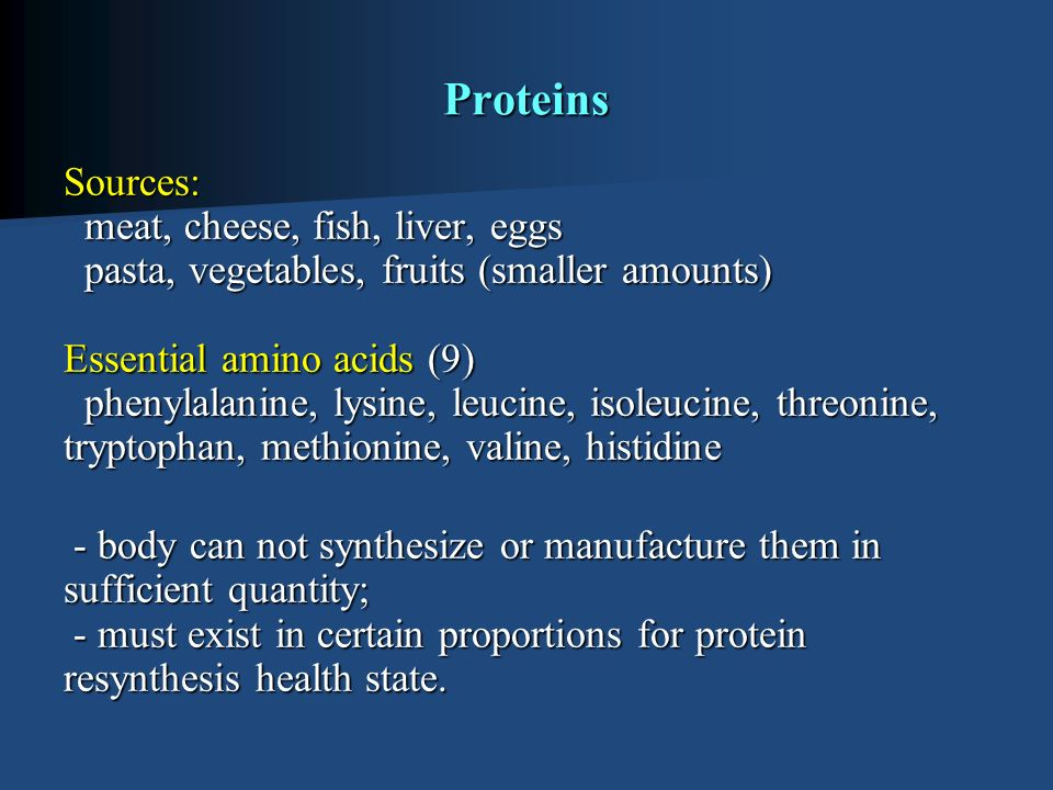 Proteins Sources: meat, cheese, fish, liver, eggs pasta, vegetables, fruits (smaller amounts) Essential amino acids (9) phenylalanine, lysine, leucine, isoleucine, threonine, tryptophan, methionine, valine, histidine Sources: meat, cheese, fish, liver, eggs pasta, vegetables, fruits (smaller amounts) Essential amino acids (9) phenylalanine, lysine, leucine, isoleucine, threonine, tryptophan, methionine, valine, histidine - body can not synthesize or manufacture them in sufficient quantity; - must exist in certain proportions for protein resynthesis health state.