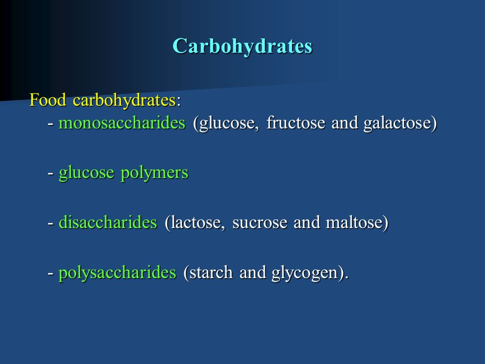 Carbohydrates Food carbohydrates: - monosaccharides (glucose, fructose and galactose) - glucose polymers - disaccharides (lactose, sucrose and maltose) - polysaccharides (starch and glycogen).