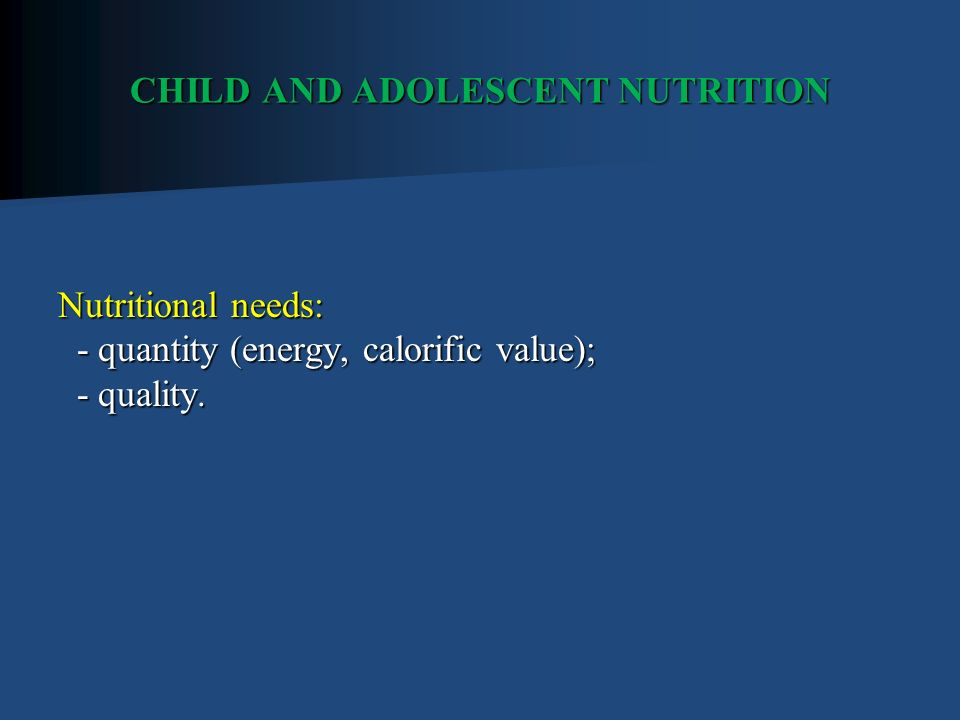 CHILD AND ADOLESCENT NUTRITION Nutritional needs: - quantity (energy, calorific value); - quality.